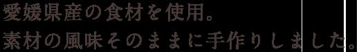 愛媛県産の食材を使用。素材の風味そのままに手作りしました。